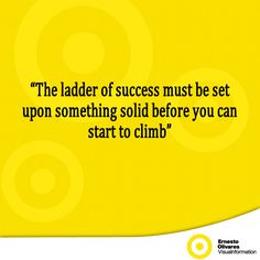 """""""The ladder of success must be set upon something solid before you can start to climb"""""""