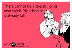 There cannot be a stressful crisis next week. My schedule is already full.