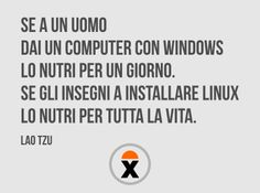 Sa a un uomo dai un computer con Windows lo nutri per un giorno. Se gli insegni a installare Linux lo nutri per tutta la vita. (Lao Tzu)
