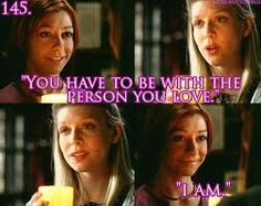 You have to be with the person you love.~Tara I am.~Willow