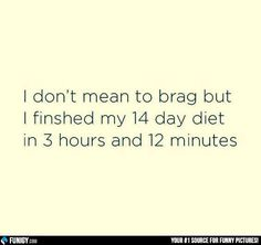 I don't mean to brag but I finished my 14 day diet in 3 hours and 12 minutes (Funny People Pictures) - #brag #diet