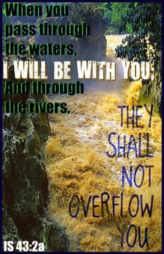 When you pass through the waters, I WILL BE WITH YOU; and through the rivers, They Shall Not Overflow You...