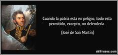 Cuando la patria esta en peligro, todo esta permitido, excepto, no defenderla. (José de San Martín)