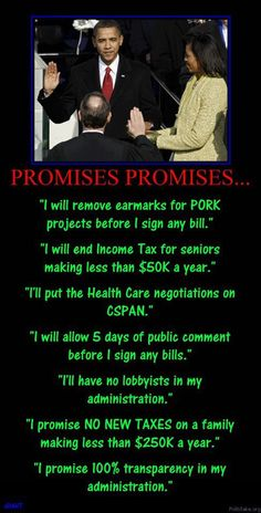Obama quotes ... and he did NOT keep one of these promises YET the mindless along with those hell-bent on turning America into a Communist hell-hole voted (along with the dead, the illegal and some voting machines) to put his ass back in the White House so that he can finish his plan of destruction (transformation) ... well, I think this time, America will have to INTERRUPT his plans!!