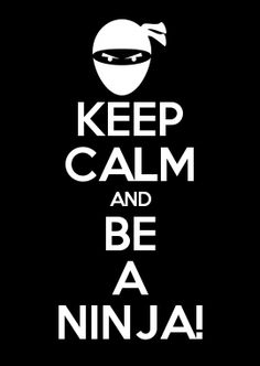 KEEP CALM AND BE A NINJA!