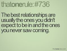 The best relationships are usually the ones you didn't expect to be in and the ones you never saw coming.