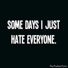 Some days I just hate everyone.