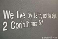 We live by faith, not by sight. 2 Corinthians 5:7