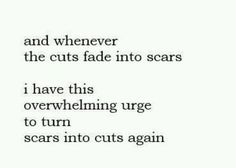 Whenever the cuts fade into scars, I feel empty so I always cut at the same scar just to make it last longer....