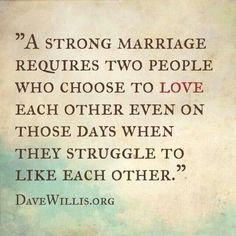 """""""A strong marriage requires two people who choose to love each other even on those days when they struggle to like other."""" DaveWillis.org"""