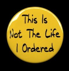 Boy..is this true!  This Is Not The Life I Ordered  Button Pin Badge by theangryrobot, $1.50