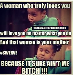 A woman who truly lpves you will love you no matter what you do And that woman is yout mother Because it sure ain't me #swerve