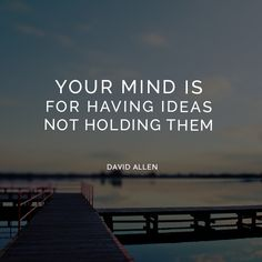 Your mind is for having ideas not holding them. - David Allen