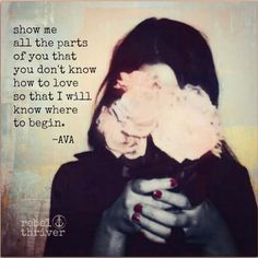 Show me all the parts of you that you don't know how to love, so that I know where to begin. -Ava Rebel Thriver