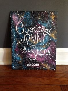 Go Out and Paint the Stars - Van Gogh quote galaxy acrylic painting on 11x14 canvas panel by PaintTheStarsStudio on Etsy https://www.etsy.com/listing/234019918/go-out-and-paint-the-stars-van-gogh