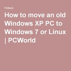 How to move an old Windows XP PC to Windows 7 or Linux | PCWorld