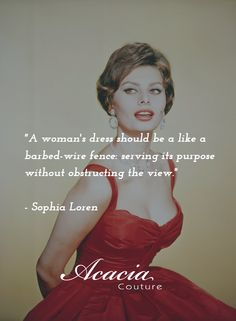 """A woman's dress should be a like a barbed-wire fence: serving its purpose without obstructing the view."" - Sophia Loren #inspirational #motivational #positive #happiness #quote #QOTD #transformation #success #living #wisdom #hope #life #fashion #trends #style #liveyourlife http://goo.gl/U1Fo9S"