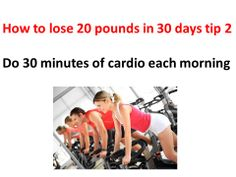 How to lose 20 pounds in a month tip 2 If you do 30 minutes of cardio each morning, you can do it! Of course, you also must follow a diet plan for dropping 20 lbs fast!