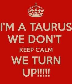I'M A TAURUS WE DON'T KEEP CALM WE TURN UP!!!!!