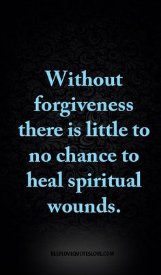 Without forgiveness there is little to no chance to heal spiritual wounds.