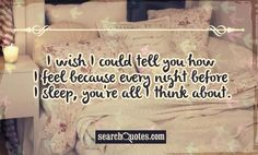 Every night before I go to sleep you're all I think about