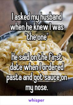 "I asked my husband when he knew I was ""the one""  He said on the first date when I ordered pasta and got sauce on my nose."