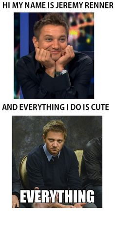 "EVERYTHING. lol Renner and his ""resting face"""