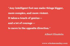 """Quote from Albert Einstein - """"Any intelligent fool can make things bigger, more complex, and more violent. It takes a touch of genius -- and a lot of courage -- to move in the opposite direction."""""""
