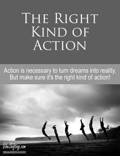Are you taking the right kind of action to build your dreams? Think carefully... the wrong kind could have drastic consequences...