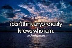 I don't think anyone knows the real me.... Probably because nobody sticks around long enough to find out.  Andthatswhoiam