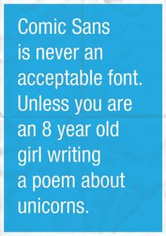 I don't care.... I'm still that 8 year old girl writing poems about unicorns and I LOVE comic sans font!!!