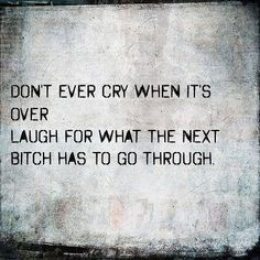 Don't ever cry when it's over.  Laugh for what the next bitch has to go through.