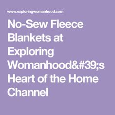 No-Sew Fleece Blankets at Exploring Womanhood's Heart of the Home Channel