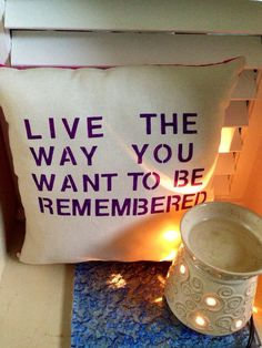 Inspirational Quote Pillow <3 Live the way you want to be remembered