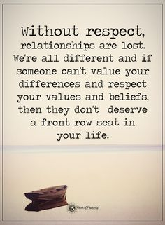 Without respect, relationship are lost. We're all different and if someone can;t value your differences and respect your values and beliefs, then they don't deserve a front row seat in your life.