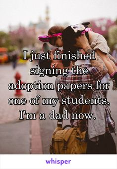 I just finished signing the adoption papers for one of my students. I'm a dad now.