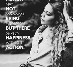 #Action may not always bring Happiness, but there is no Happiness without Action ↭