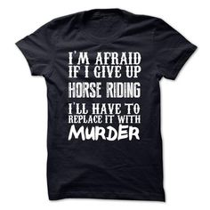 Im Afraid If I Give Up Horse Riding Ill Have To Replace It With Murder Tshirt T-Shirts, Hoodies (21.99$ ==► BUY Now!)