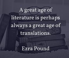 A great age of literature is perhaps always a great age of translations. Ezra Pound