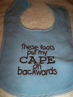 Blue Bib - These Fools Put My Cape on Backwards - Baby Girl or Boy Bib - Blue Bib with Brown Embroidery. $6.50, via Etsy.
