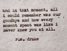 And in that moment, all I could remember was our goodbye and how every moment spent was like I never knew you at all.