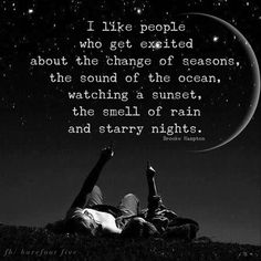 I like people who get excited about the change of seasons, the sound of the ocean, watching a sunset, the smell of rain and starry nights. I have these sounds of life that i will never stop listening to. Rain Quotes, Me Quotes, Motivational Quotes, Inspirational Quotes, Night Sky Quotes, Sunset Love Quotes, Beach Quotes, Crush Quotes, Osho Quotes On Love
