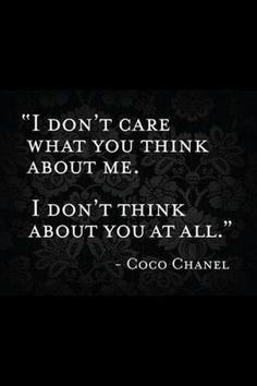 """I don't care what you think about me. I don't think about you at all."" - Gabrielle Coco Chanel, quote"