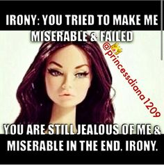 IRONY: You tried to make me miserable and failed.