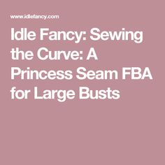 Idle Fancy: Sewing the Curve: A Princess Seam FBA for Large Busts