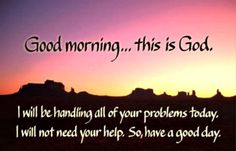 Good morning...this is God.  I will be handling all of your problems today. I will not need your help. So, have a good day.