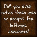 Did you ever notice there are no recipes for leftover chocolate?