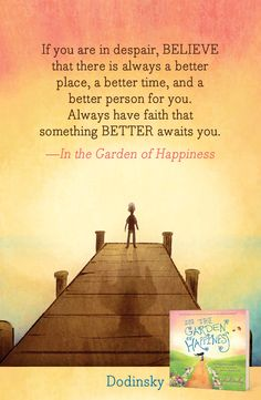 """""""If you are in despair, BELIEVE that there is always a better place, a better time, and a better person for you. Always have faith that something BETTER awaits you."""" - In the Garden of Happiness"""