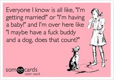 Everyone I know is all like, 'I'm getting married!' or 'I'm having a baby!' and I'm over here like 'I maybe have a fuck buddy and a dog, does that count?'