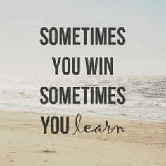 Sometimes you win,sometimes you learn..